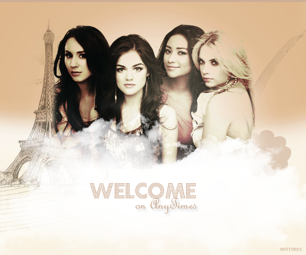 - - PRETTY LITTLE LIARS  Article one: Welcome on AnyTimes - -