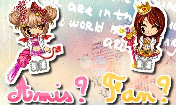 Amis? ♥   Fan? ♪