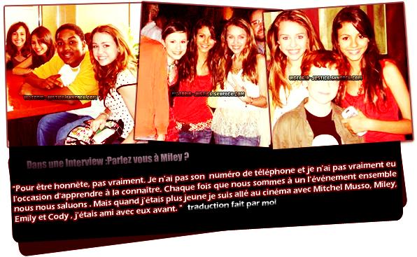 """VICTORIA ET MILEY CYRUS SIMPLE CONNAISSANCE OU PLUS  ?      ______◊ En effectuant quelque rechercher j'ai trouvé  quelques photos de Victoria avec  Miley Cyrus  datant de quelque année .Elles n'ont jamais étaient vu ensembles, et non rien en commun.Les seules fois où l'ont parle des deux miss ,c'est pour la """"relation""""  entre Avan Jogia (BFF de Victoria) et Miley Cyrus .      by Victoria-Justice●sky.com"""