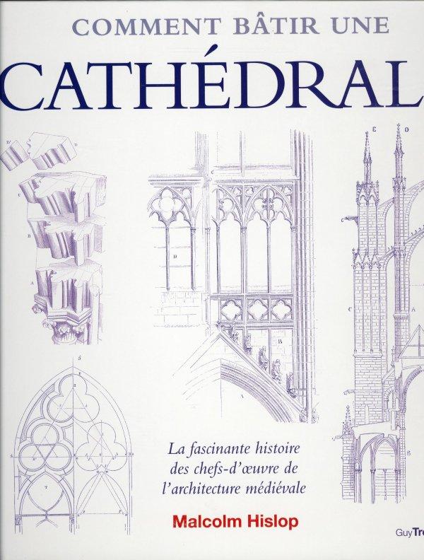 Comment bâtir une cathédrale : La fascinante Histoire des chefs-d'oeuvre de l'architecture médiévale