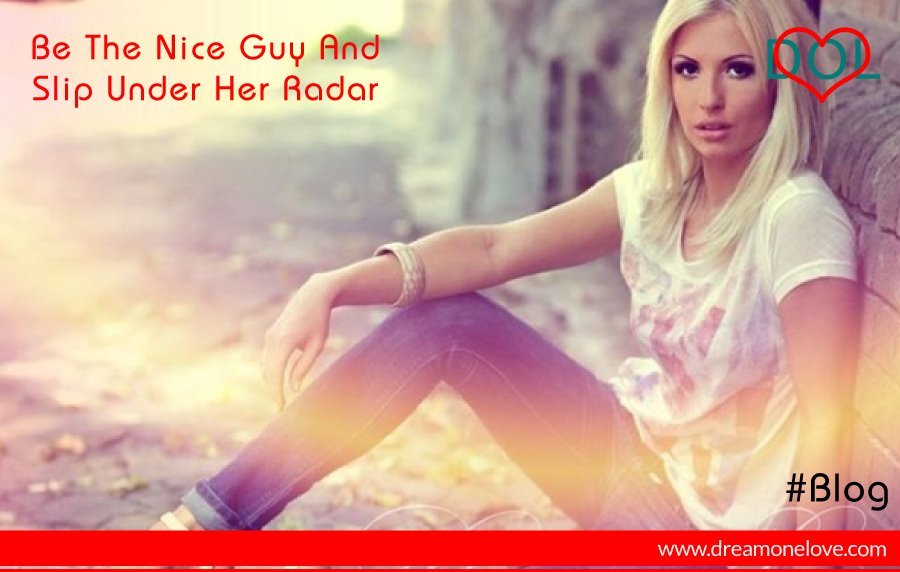 Be The Nice Guy And Slip Under Her Radar