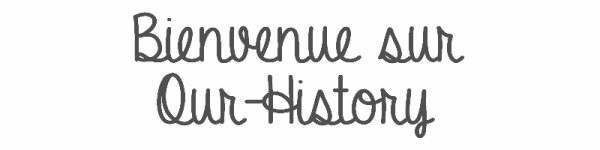 Bienvenue sur Our-History ♥