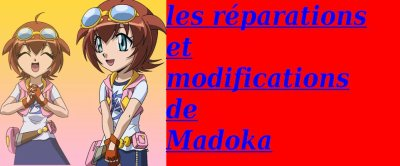 les réparations et  modifications de Madoka