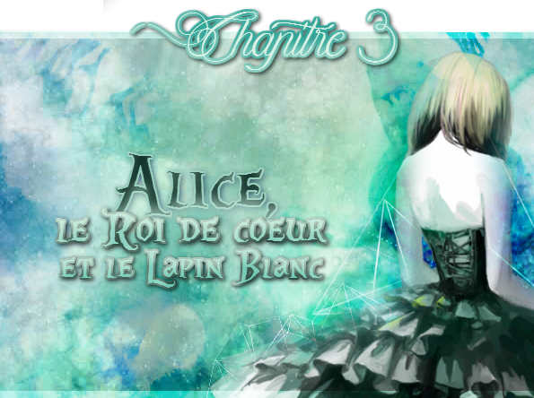 Alice, le Roi de Coeur et le Lapin Blanc [Chap. 3]