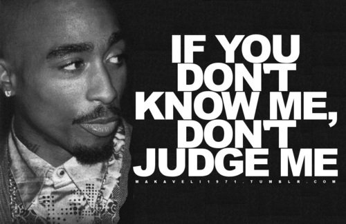 If you don't know me don't judge me.