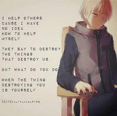 """""""J'aide les autres parce que je ne sais pas comment m'aider Ils disent de détruire les choses qui nous détruisent. Mais que fait tu si c'est toi même qui te détruit ?""""'"""