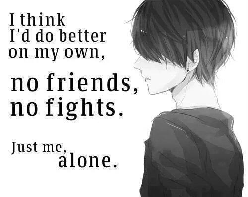 """"""" Je ferais mieux me débrouiller tout seul , pas d'amis , pas de conflit. Juste moi seul."""""""