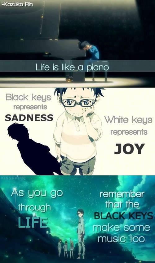 """""""La vie est comme un piano,  les notes noir représentent la tristesse les notes blanches représentent la joie, tout au long de ta vie rappelle toi que les notes noir font aussi de la musique."""""""