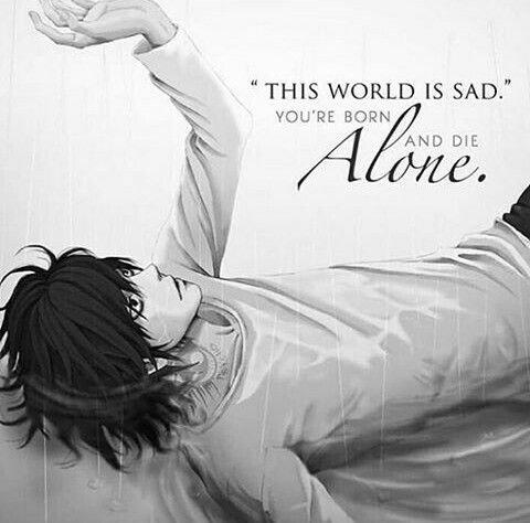 """""""  Ce monde est triste, tu es né et tu meurt seul. """""""