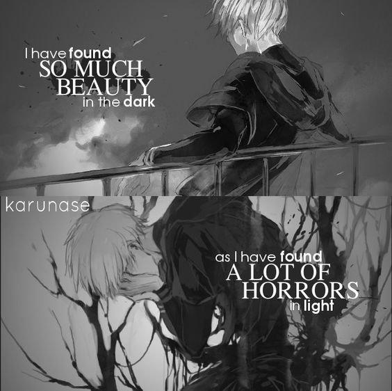 """"""" J'ai trouvé tellement de beauté dans l'obscurité comme j'ai trouvé beaucoup d'horreurs dans la lumière. ~ Tokyo Ghoul"""""""