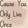 CauseYouOnlyLiveOnce