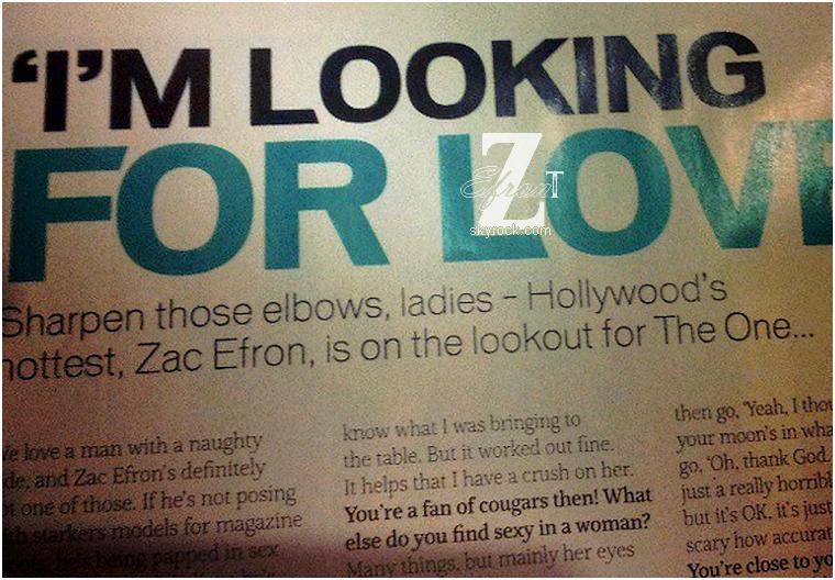 """© ZEfron™  13.03.2013  - Extrait d'une interview de Zac pour un magazine anglais, More! - mars 2013.  @J: On peux y lire en titre, """"Je cherche l'Amour"""", une introduction accrocheuse: Le plus chaud d'Hollywood, Zac Efron, est à la recherche de LA personne... et une réponses à la question: Ce que vous trouvez sexy chez les femmes? """"Beaucoup de choses, mais principalement ses yeux""""... Espérons avoir une interview complète, ce magazine a enfin poser les questions qui nous intéresse ^^"""