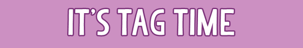 ► It's tag time ! ◄