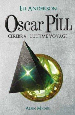 Oscar Pill, tome 5: Cérébra l'ultime voyage - Eli Anderson