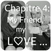 Chapitre 4: My Friend, My Love...