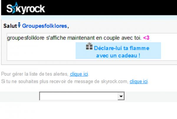 Aller à l'e-mail précédent control+alt+pagedown control+alt+pagedown  Aller à l'e-mail suivant control+alt+pageup control+alt+pageup  Fermer l'e-mail escape escape E-mails Groupesfolklores veut s'afficher avec toi De :Skyrock.com <skyrock@emtr.skyrock.net> A:marcbarbion <marcbarbion@aim.com> Date:Me, 11 Mai 2016 16:18 Skyrock   Salut   groupesfolklore, Groupesfolklores veut s'afficher en couple avec toi :  ? <3  Groupesfolkloresgroupesfolklore    Refuser    Accepter     Pour gérer la liste de tes alertes, clique ici.  Si tu ne souhaites plus recevoir de message de skyrock.com, clique ici.