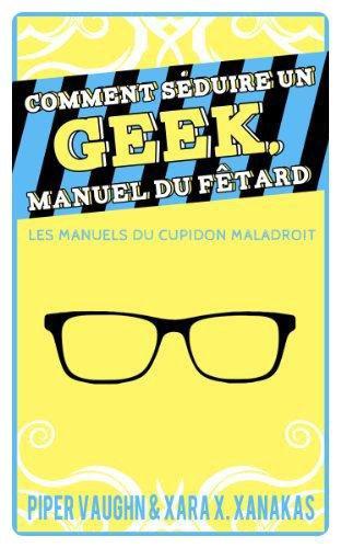 Comment séduire un Geek, manuel du fêtard - Xara X. Xanakas