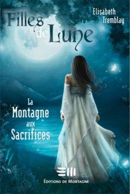 Filles de Lune T.2: La Montagne aux Sacrifices d'Elisabeth Tremblay (auteure québécoise)..............................Éditions: de Mortagne