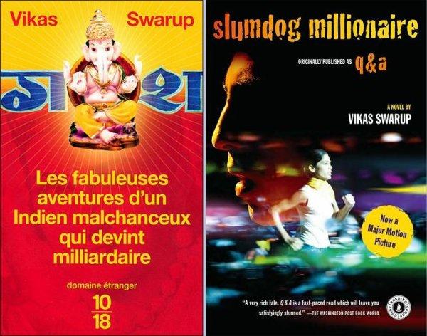 Les fabuleuses aventures d'un Indien malchanceux qui devint milliardaire de Vikas Swarup.......................Éditions: Belfond/10-18 Slumdog millionaire (Q&A) de Vikas Swarup..........................................................................................Éditions: Harper Perennial