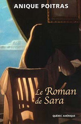 Le Roman de Sara d'Anique Poitras (auteure québécoise)............................................................................Éditions: Québec Amérique