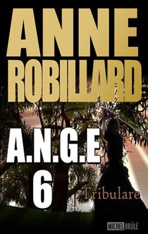 A.N.G.E. T.6: Tribulare d'Anne Robillard (auteure québécoise)........................................................................Éditions: Michel Brûlé