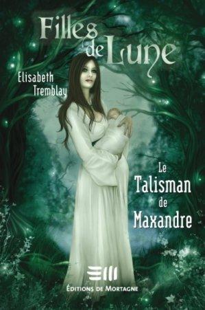 Filles de Lune T.3: Le Talisman de Maxandre d'Elisabeth Tremblay (auteure québécoise)..............................Éditions: de Mortagne