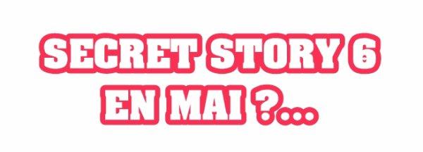 SECRET STORY 6 EN MAI ?!