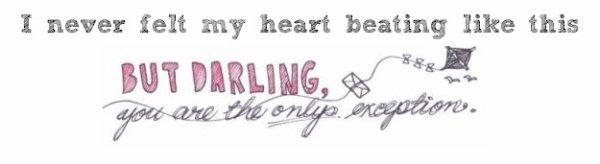 « J'ai toujours eu tendance à tomber sous le charme des « badboys » comme on dit. Mais s'il y a un mauvais garçon qui m'a fait craquer plus qu'un autre c'est bien toi. Parce que j'ai pas simplement craqué, je suis totalement et irrévocablement tombée amoureuse de toi. J'ai troqué les coups de coeur contre un coup dans le coeur. »