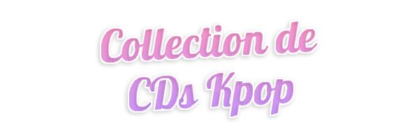 [ABOUT ME] Ma Collection de CDs K-Pop