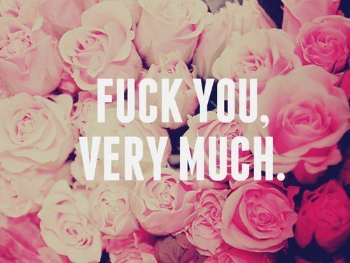 FUCK YOU, VERY MUCH♥