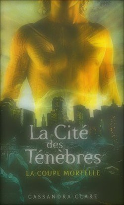 La Cité des Ténèbres, tome 1 : La Coupe Mortelle Cassandra Clare The Mortal Instrument Trilogy, book 1 : City of Bones