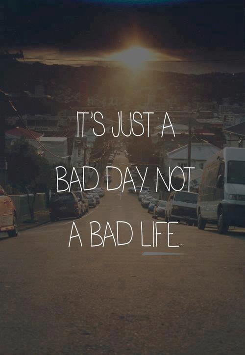 A bad day it is not a bad life .